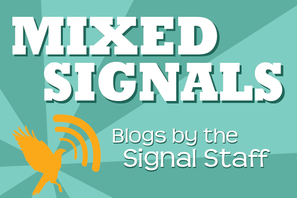 Mixed Signals: Blogs written by Signal staff members covering a variety of topics.